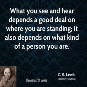 C.S. Lewis - What you see and hear depends a good deal on where you are standing; it also depends on what kind of a person you are.