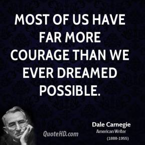 Most of us have far more courage than we ever dreamed possible.