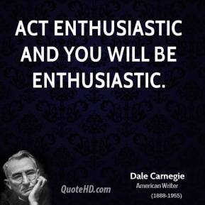 Act enthusiastic and you will be enthusiastic.