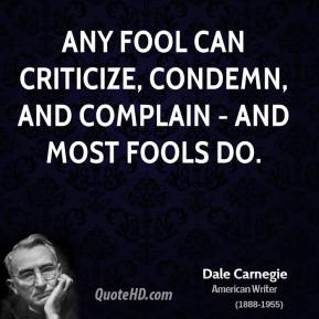 Any fool can criticize, condemn, and complain - and most fools do.