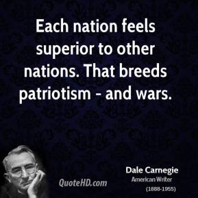 Each nation feels superior to other nations. That breeds patriotism - and wars.