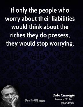 Dale Carnegie - If only the people who worry about their liabilities would think about the riches they do possess, they would stop worrying.