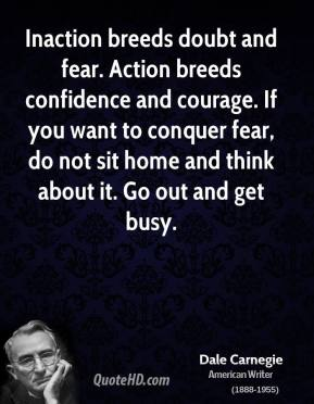 Inaction breeds doubt and fear. Action breeds confidence and courage. If you want to conquer fear, do not sit home and think about it. Go out and get busy.