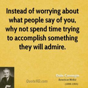 Instead of worrying about what people say of you, why not spend time trying to accomplish something they will admire.