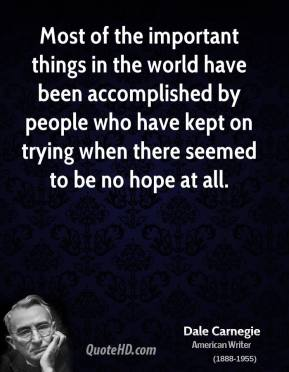 Dale Carnegie - Most of the important things in the world have been accomplished by people who have kept on trying when there seemed to be no hope at all.