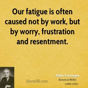 Dale Carnegie - Our fatigue is often caused not by work, but by worry, frustration and resentment.