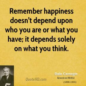 Remember happiness doesn't depend upon who you are or what you have; it depends solely on what you think.