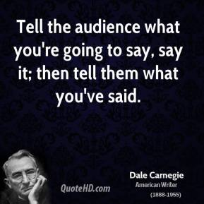 Dale Carnegie - Tell the audience what you're going to say, say it; then tell them what you've said.