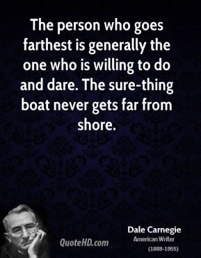 The person who goes farthest is generally the one who is willing to do and dare. The sure-thing boat never gets far from shore.