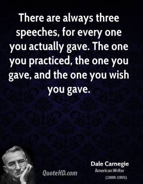 There are always three speeches, for every one you actually gave. The one you practiced, the one you gave, and the one you wish you gave.