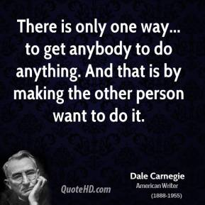 There is only one way... to get anybody to do anything. And that is by making the other person want to do it.