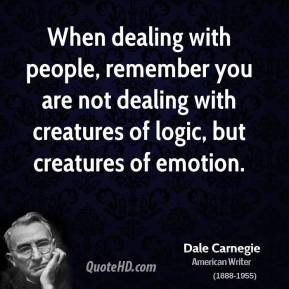 When dealing with people, remember you are not dealing with creatures of logic, but creatures of emotion.