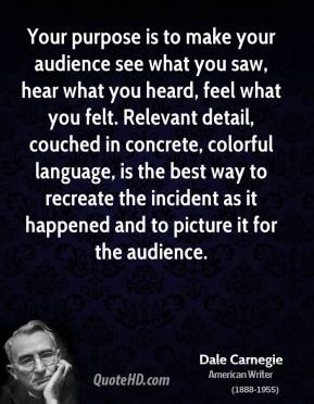 Dale Carnegie - Your purpose is to make your audience see what you saw, hear what you heard, feel what you felt. Relevant detail, couched in concrete, colorful language, is the best way to recreate the incident as it happened and to picture it for the audience.