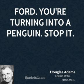 Ford, you're turning into a penguin. Stop it.