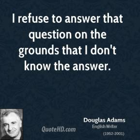 Douglas Adams - I refuse to answer that question on the grounds that I don't know the answer.