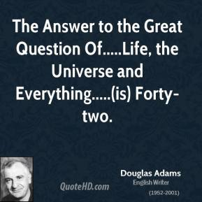 Douglas Adams - The Answer to the Great Question Of.....Life, the Universe and Everything.....(is) Forty-two.