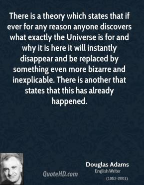 Douglas Adams - There is a theory which states that if ever for any reason anyone discovers what exactly the Universe is for and why it is here it will instantly disappear and be replaced by something even more bizarre and inexplicable. There is another that states that this has already happened.