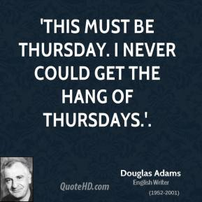 Douglas Adams - 'This must be Thursday. I never could get the hang of Thursdays.'.