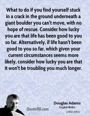What to do if you find yourself stuck in a crack in the ground underneath a giant boulder you can't move, with no hope of rescue. Consider how lucky you are that life has been good to you so far. Alternatively, if life hasn't been good to you so far, which given your current circumstances seems more likely, consider how lucky you are that it won't be troubling you much longer.