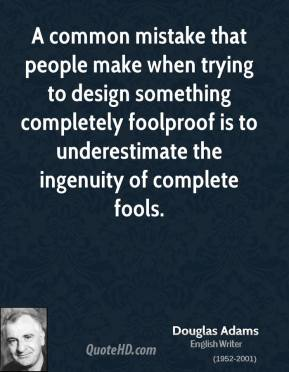 A common mistake that people make when trying to design something completely foolproof is to underestimate the ingenuity of complete fools.
