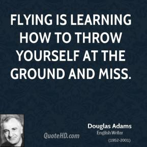 Douglas Adams - Flying is learning how to throw yourself at the ground and miss.