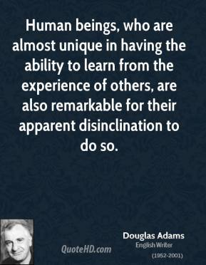 Douglas Adams - Human beings, who are almost unique in having the ability to learn from the experience of others, are also remarkable for their apparent disinclination to do so.