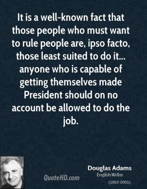 Douglas Adams - It is a well-known fact that those people who must want to rule people are, ipso facto, those least suited to do it... anyone who is capable of getting themselves made President should on no account be allowed to do the job.
