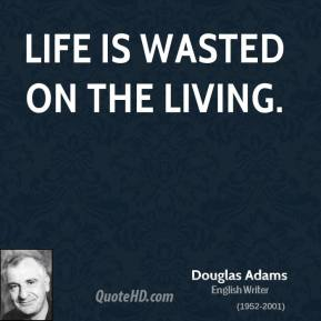 Douglas Adams - Life is wasted on the living.
