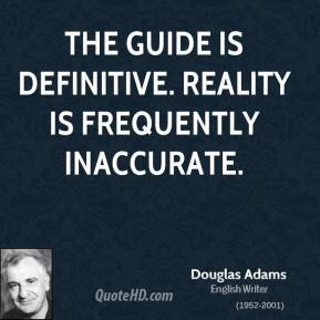 Douglas Adams - The Guide is definitive. Reality is frequently inaccurate.