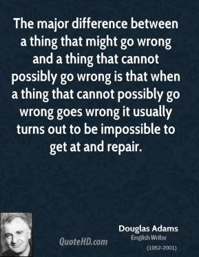 Douglas Adams - The major difference between a thing that might go wrong and a thing that cannot possibly go wrong is that when a thing that cannot possibly go wrong goes wrong it usually turns out to be impossible to get at and repair.