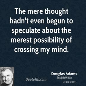 Douglas Adams - The mere thought hadn't even begun to speculate about the merest possibility of crossing my mind.