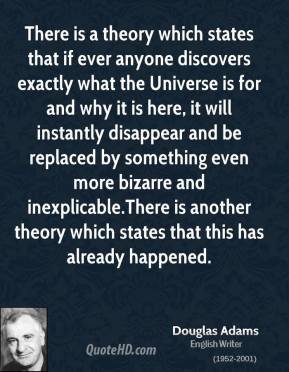 Douglas Adams - There is a theory which states that if ever anyone discovers exactly what the Universe is for and why it is here, it will instantly disappear and be replaced by something even more bizarre and inexplicable.There is another theory which states that this has already happened.