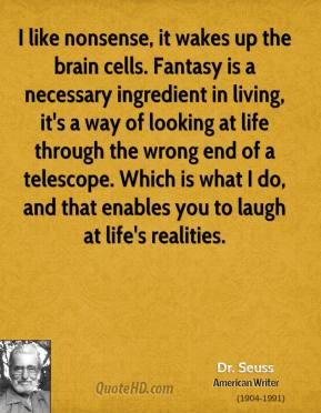 I like nonsense, it wakes up the brain cells. Fantasy is a necessary ingredient in living, it's a way of looking at life through the wrong end of a telescope. Which is what I do, and that enables you to laugh at life's realities.