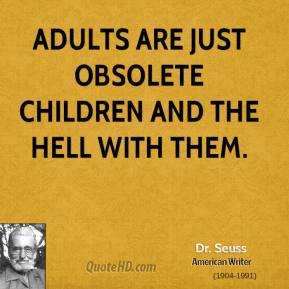 Adults are just obsolete children and the hell with them.