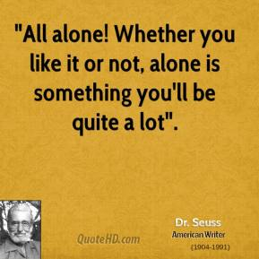 """All alone! Whether you like it or not, alone is something you'll be quite a lot""."