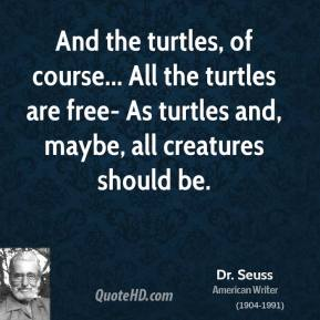 And the turtles, of course... All the turtles are free- As turtles and, maybe, all creatures should be.