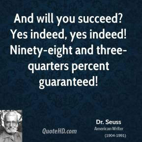 And will you succeed? Yes indeed, yes indeed! Ninety-eight and three-quarters percent guaranteed!