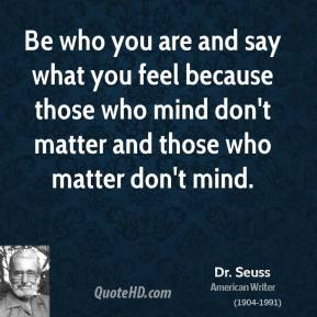 Dr. Seuss - Be who you are and say what you feel because those who mind don't matter and those who matter don't mind.