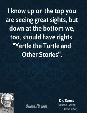 "Dr. Seuss - I know up on the top you are seeing great sights, but down at the bottom we, too, should have rights. ""Yertle the Turtle and Other Stories""."