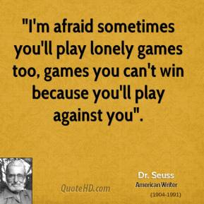 """""""I'm afraid sometimes you'll play lonely games too, games you can't win because you'll play against you""""."""