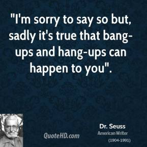 """""""I'm sorry to say so but, sadly it's true that bang-ups and hang-ups can happen to you""""."""