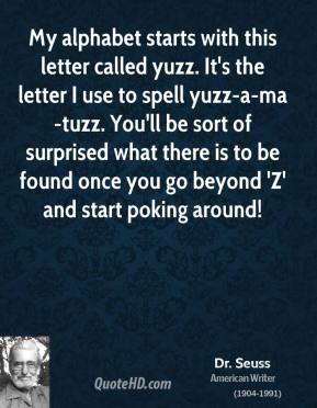 Dr. Seuss - My alphabet starts with this letter called yuzz. It's the letter I use to spell yuzz-a-ma-tuzz. You'll be sort of surprised what there is to be found once you go beyond 'Z' and start poking around!