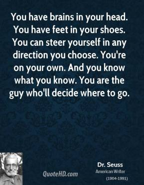 You have brains in your head. You have feet in your shoes. You can steer yourself in any direction you choose. You're on your own. And you know what you know. You are the guy who'll decide where to go.