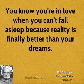 Dr. Seuss - You know you're in love when you can't fall asleep because reality is finally better than your dreams.