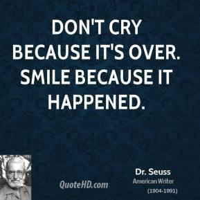 Dr. Seuss - Don't cry because it's over. Smile because it happened.