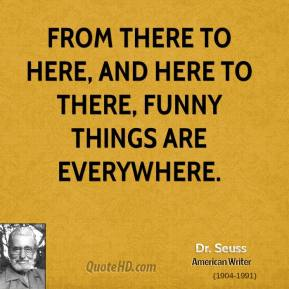 Dr. Seuss - From there to here, and here to there, funny things are everywhere.