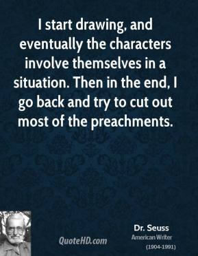 Dr. Seuss - I start drawing, and eventually the characters involve themselves in a situation. Then in the end, I go back and try to cut out most of the preachments.