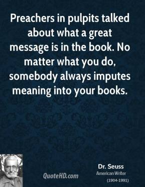 Preachers in pulpits talked about what a great message is in the book. No matter what you do, somebody always imputes meaning into your books.