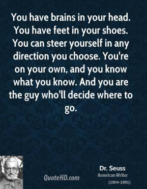 You have brains in your head. You have feet in your shoes. You can steer yourself in any direction you choose. You're on your own, and you know what you know. And you are the guy who'll decide where to go.