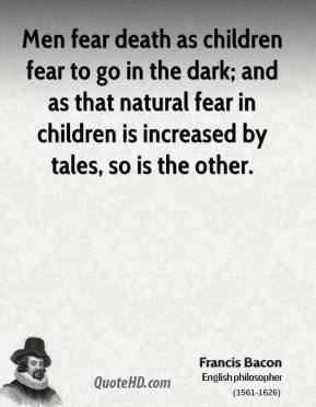 Francis Bacon - Men fear death as children fear to go in the dark; and as that natural fear in children is increased by tales, so is the other.